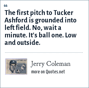 Jerry Coleman: The first pitch to Tucker Ashford is grounded into left field. No, wait a minute. It's ball one. Low and outside.
