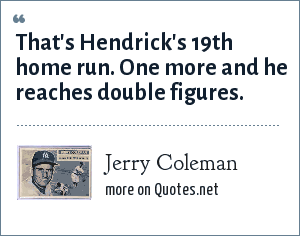 Jerry Coleman: That's Hendrick's 19th home run. One more and he reaches double figures.