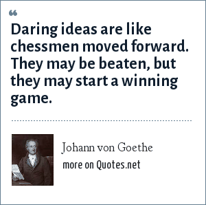 Johann von Goethe: Daring ideas are like chessmen moved forward. They may be beaten, but they may start a winning game.