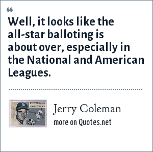 Jerry Coleman: Well, it looks like the all-star balloting is about over, especially in the National and American Leagues.