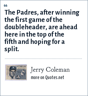 Jerry Coleman: The Padres, after winning the first game of the doubleheader, are ahead here in the top of the fifth and hoping for a split.