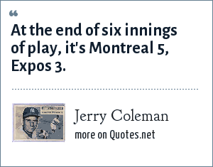 Jerry Coleman: At the end of six innings of play, it's Montreal 5, Expos 3.