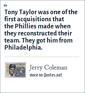 Jerry Coleman: Tony Taylor was one of the first acquisitions that the Phillies made when they reconstructed their team. They got him from Philadelphia.