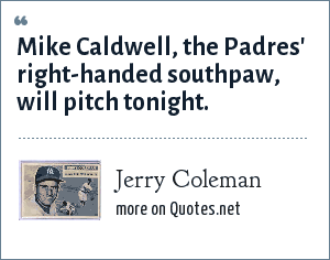 Jerry Coleman: Mike Caldwell, the Padres' right-handed southpaw, will pitch tonight.