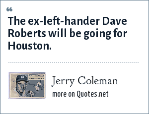 Jerry Coleman: The ex-left-hander Dave Roberts will be going for Houston.