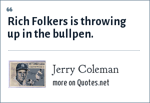 Jerry Coleman: Rich Folkers is throwing up in the bullpen.