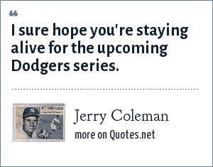 Jerry Coleman: I sure hope you're staying alive for the upcoming Dodgers series.