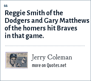 Jerry Coleman: Reggie Smith of the Dodgers and Gary Matthews of the homers hit Braves in that game.