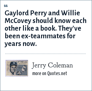 Jerry Coleman: Gaylord Perry and Willie McCovey should know each other like a book. They've been ex-teammates for years now.