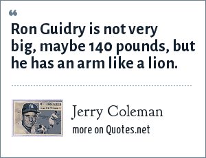 Jerry Coleman: Ron Guidry is not very big, maybe 140 pounds, but he has an arm like a lion.