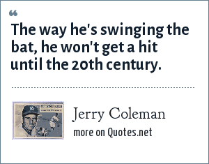 Jerry Coleman: The way he's swinging the bat, he won't get a hit until the 20th century.