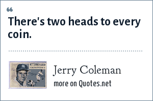 Jerry Coleman: There's two heads to every coin.