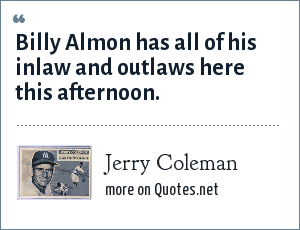 Jerry Coleman: Billy Almon has all of his inlaw and outlaws here this afternoon.