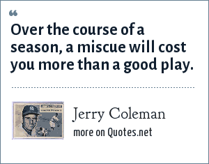 Jerry Coleman: Over the course of a season, a miscue will cost you more than a good play.