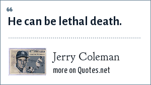 Jerry Coleman: He can be lethal death.