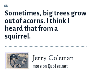 Jerry Coleman: Sometimes, big trees grow out of acorns. I think I heard that from a squirrel.