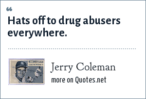 Jerry Coleman: Hats off to drug abusers everywhere.