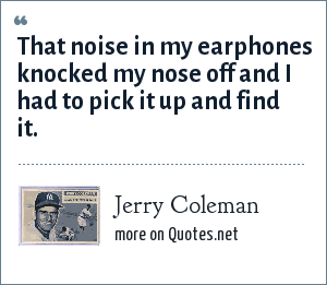 Jerry Coleman: That noise in my earphones knocked my nose off and I had to pick it up and find it.