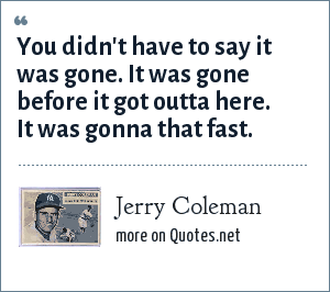 Jerry Coleman: You didn't have to say it was gone. It was gone before it got outta here. It was gonna that fast.