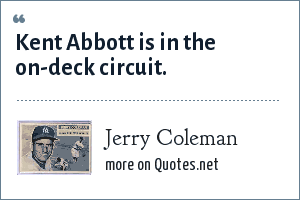 Jerry Coleman: Kent Abbott is in the on-deck circuit.