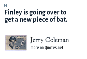 Jerry Coleman: Finley is going over to get a new piece of bat.