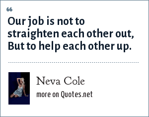 Neva Cole: Our job is not to straighten each other out, But to help each other up.