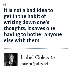 Isabel Colegate: It is not a bad idea to get in the habit of writing down one's thoughts. It saves one having to bother anyone else with them.