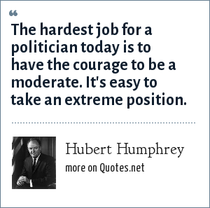 Hubert Humphrey: The hardest job for a politician today is to have the courage to be a moderate. It's easy to take an extreme position.
