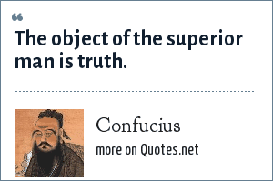 Confucius: The object of the superior man is truth.