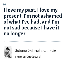 Sidonie Gabrielle Colette: I love my past. I love my present. I'm not ashamed of what I've had, and I'm not sad because I have it no longer.
