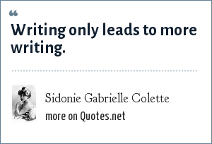 Sidonie Gabrielle Colette: Writing only leads to more writing.