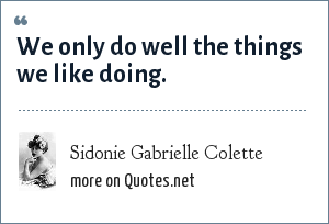 Sidonie Gabrielle Colette: We only do well the things we like doing.