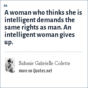 Sidonie Gabrielle Colette: A woman who thinks she is intelligent demands the same rights as man. An intelligent woman gives up.