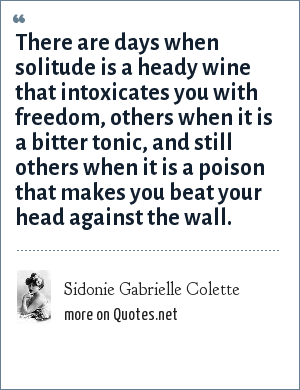 Sidonie Gabrielle Colette: There are days when solitude is a heady wine that intoxicates you with freedom, others when it is a bitter tonic, and still others when it is a poison that makes you beat your head against the wall.