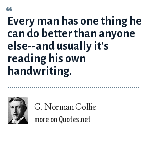 G. Norman Collie: Every man has one thing he can do better than anyone else--and usually it's reading his own handwriting.