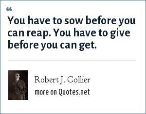 Robert J. Collier: You have to sow before you can reap. You have to give before you can get.