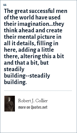 Robert J. Collier: The great successful men of the world have used their imagination...they think ahead and create their mental picture in all it details, filling in here, adding a little there, altering this a bit and that a bit, but steadily building--steadily building.