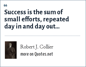 Robert J. Collier: Success is the sum of small efforts, repeated day in and day out...