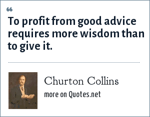Churton Collins: To profit from good advice requires more wisdom than to give it.