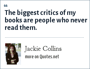 Jackie Collins: The biggest critics of my books are people who never read them.