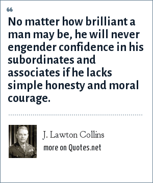 J. Lawton Collins: No matter how brilliant a man may be, he will never engender confidence in his subordinates and associates if he lacks simple honesty and moral courage.