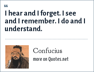 Confucius: I hear and I forget. I see and I remember. I do and I understand.