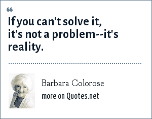 Barbara Colorose: If you can't solve it, it's not a problem--it's reality.