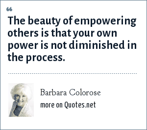 Barbara Colorose: The beauty of empowering others is that your own power is not diminished in the process.