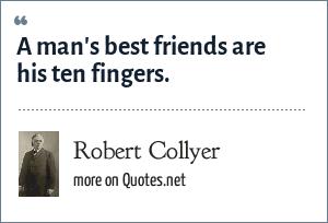Robert Collyer: A man's best friends are his ten fingers.
