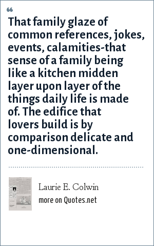 Laurie E. Colwin: That family glaze of common references, jokes, events, calamities-that sense of a family being like a kitchen midden layer upon layer of the things daily life is made of. The edifice that lovers build is by comparison delicate and one-dimensional.