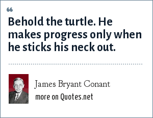 James Bryant Conant: Behold the turtle. He makes progress only when he sticks his neck out.