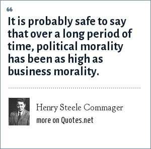 Henry Steele Commager: It is probably safe to say that over a long period of time, political morality has been as high as business morality.