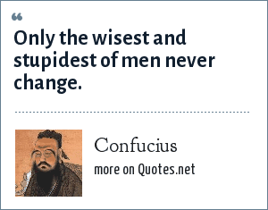 Confucius: Only the wisest and stupidest of men never change.