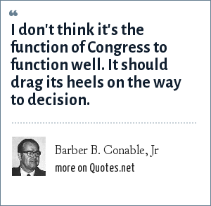 Barber B. Conable, Jr: I don't think it's the function of Congress to function well. It should drag its heels on the way to decision.